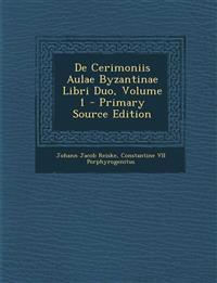 De Cerimoniis Aulae Byzantinae Libri Duo, Volume 1 - Primary Source Edition