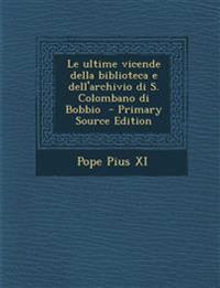 Le Ultime Vicende Della Biblioteca E Dell'archivio Di S. Colombano Di Bobbio - Primary Source Edition