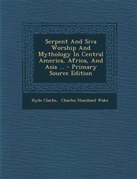 Serpent And Siva Worship And Mythology In Central America, Africa, And Asia ... - Primary Source Edition
