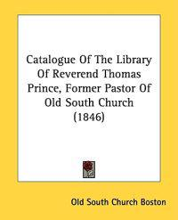 Catalogue Of The Library Of Reverend Thomas Prince, Former Pastor Of Old South Church (1846)