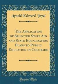 The Application of Selected State Aid and State Equalization Plans to Public Education in Colorado (Classic Reprint)