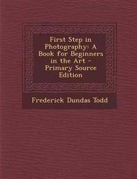 First Step in Photography: A Book for Beginners in the Art