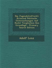 Das Jugendstrafrecht: Kriminal Politische Untersuchungen Auf Recht Vergleichen Den Grundlage - Primary Source Edition