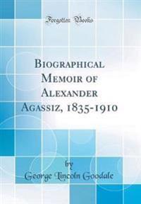 Biographical Memoir of Alexander Agassiz, 1835-1910 (Classic Reprint)