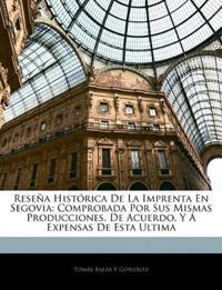 Reseña Histórica De La Imprenta En Segovia: Comprobada Por Sus Mismas Producciones. De Acuerdo, Y Á Expensas De Esta Ultima