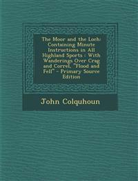 The Moor and the Loch: Containing Minute Instructions in All Highland Sports: With Wanderings Over Crag and Correl, Flood and Fell - Primar
