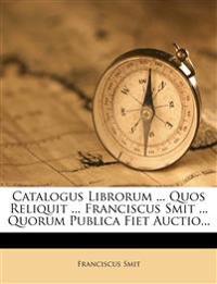 Catalogus Librorum ... Quos Reliquit ... Franciscus Smit ... Quorum Publica Fiet Auctio...