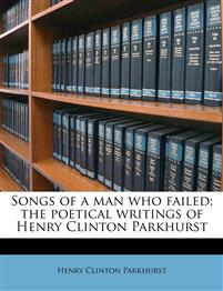 Songs of a man who failed; the poetical writings of Henry Clinton Parkhurst