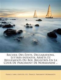 Recueil Des Édits, Declarations, Lettres-patentes, Arrêts Et Réglements Du Roi, Registrés En La Cour De Parlement De Normandie ..