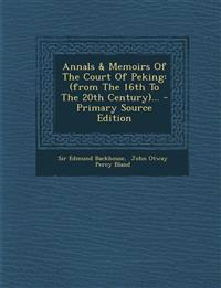 Annals & Memoirs of the Court of Peking: (From the 16th to the 20th Century)... - Primary Source Edition