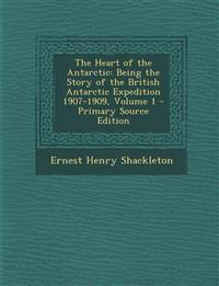 The Heart of the Antarctic: Being the Story of the British Antarctic Expedition 1907-1909, Volume 1 - Primary Source Edition