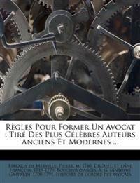 Règles Pour Former Un Avocat : Tiré Des Plus Célèbres Auteurs Anciens Et Modernes ...