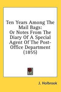Ten Years Among The Mail Bags: Or Notes From The Diary Of A Special Agent Of The Post-Office Department (1855)