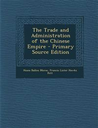 The Trade and Administration of the Chinese Empire - Primary Source Edition