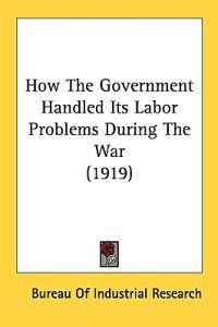 How The Government Handled Its Labor Problems During The War