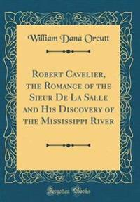 Robert Cavelier, the Romance of the Sieur De La Salle and His Discovery of the Mississippi River (Classic Reprint)