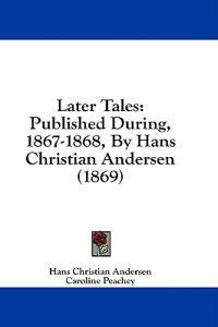 Later Tales: Published During, 1867-1868, By Hans Christian Andersen (1869)