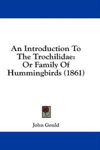 An Introduction To The Trochilidae: Or Family Of Hummingbirds (1861)