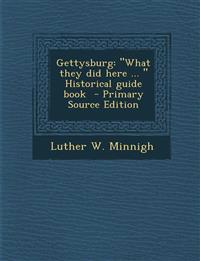 Gettysburg: What They Did Here ... Historical Guide Book - Primary Source Edition