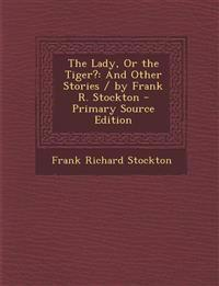The Lady, or the Tiger?: And Other Stories / By Frank R. Stockton - Primary Source Edition
