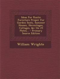 Ideas For Rustic Furniture Proper For Garden Seats, Summer Houses, Hermitages, Cottages, &c: On 25 Plates...
