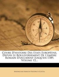 Cours D'histoire Des Etats Européens, Depuis Le Bouleversement De L'empire Romain D'occident Jusqu'en 1789, Volume 12...