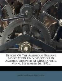 Report Of The American Humane Association On Vivisection In America: Adopted At Minneapolis, Minn., September 26, 1895...