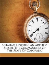 Abraham Lincoln; an address before the commandery of the state of Colorado