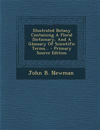 Illustrated Botany Containing A Floral Dictionary, And A Glossary Of Scientific Terms... - Primary Source Edition