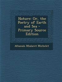 Nature: Or, the Poetry of Earth and Sea - Primary Source Edition