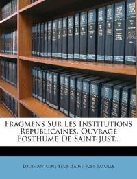 Fragmens Sur Les Institutions Républicaines, Ouvrage Posthume De Saint-just...