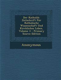 Der Katholik: Zeitschrift Für Katholische Wissenschaft Und Kirchliches Leben, Volume 3