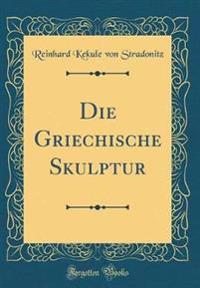 Die Griechische Skulptur (Classic Reprint)
