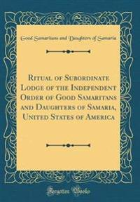 Ritual of Subordinate Lodge of the Independent Order of Good Samaritans and Daughters of Samaria, United States of America (Classic Reprint)