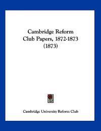 Cambridge Reform Club Papers, 1872-1873