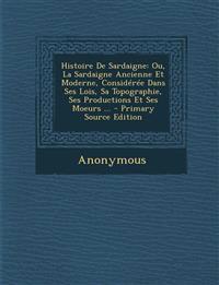 Histoire De Sardaigne: Ou, La Sardaigne Ancienne Et Moderne, Considérée Dans Ses Lois, Sa Topographie, Ses Productions Et Ses Moeurs ...