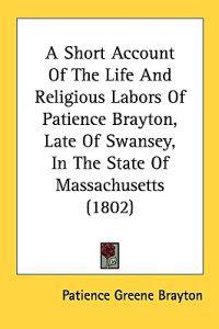 A Short Account Of The Life And Religious Labors Of Patience Brayton, Late Of Swansey, In The State Of Massachusetts