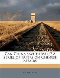 Can China save herself? A series of papers on Chinese affairs