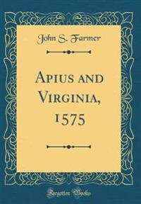 Apius and Virginia, 1575 (Classic Reprint)