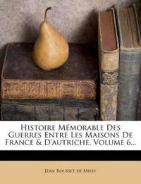 Histoire Memorable Des Guerres Entre Les Maisons de France & D'Autriche, Volume 6...