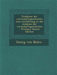 Probleme Der Wirtschaftsgeschichte; Eine Einfuhrung in Das Studium Der Wirtschaftsgeschichte - Primary Source Edition