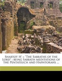 "Shabtot H' = ""The Sabbaths of the Lord"" : being Sabbath meditations of the Pentateuch and Haphtorahs ..."