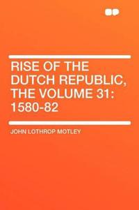 Rise of the Dutch Republic, the Volume 31: 1580-82