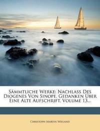 Sämmtliche Werke: Nachlaß Des Diogenes Von Sinope. Gedanken Über Eine Alte Aufschrift, Volume 13...