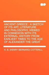 Ancient Greece: A Sketch of Its Art, Literature and Philosophy, Viewed in Connexion with Its External History from Earliest Times to t
