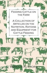 Feeding Cattle on the Farm - A Collection of Articles on the Nutrition, Rations and Equipment for Cattle Feeding