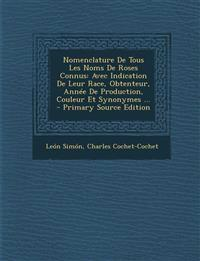 Nomenclature De Tous Les Noms De Roses Connus: Avec Indication De Leur Race, Obtenteur, Année De Production, Couleur Et Synonymes ...