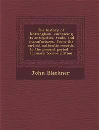 The history of Nottingham, embracing its antiquities, trade, and manufactures, from the earliest authentic records, to the present period