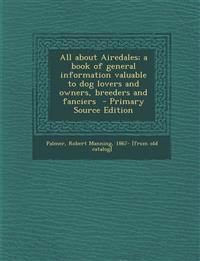All about Airedales; a book of general information valuable to dog lovers and owners, breeders and fanciers