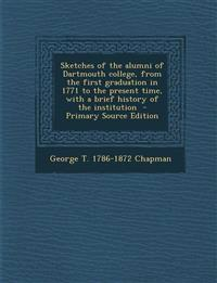 Sketches of the Alumni of Dartmouth College, from the First Graduation in 1771 to the Present Time, with a Brief History of the Institution - Primary